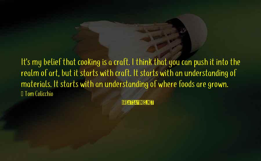 Tom Colicchio Sayings By Tom Colicchio: It's my belief that cooking is a craft. I think that you can push it