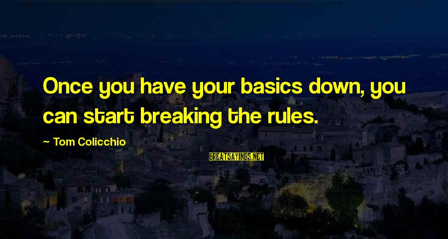 Tom Colicchio Sayings By Tom Colicchio: Once you have your basics down, you can start breaking the rules.