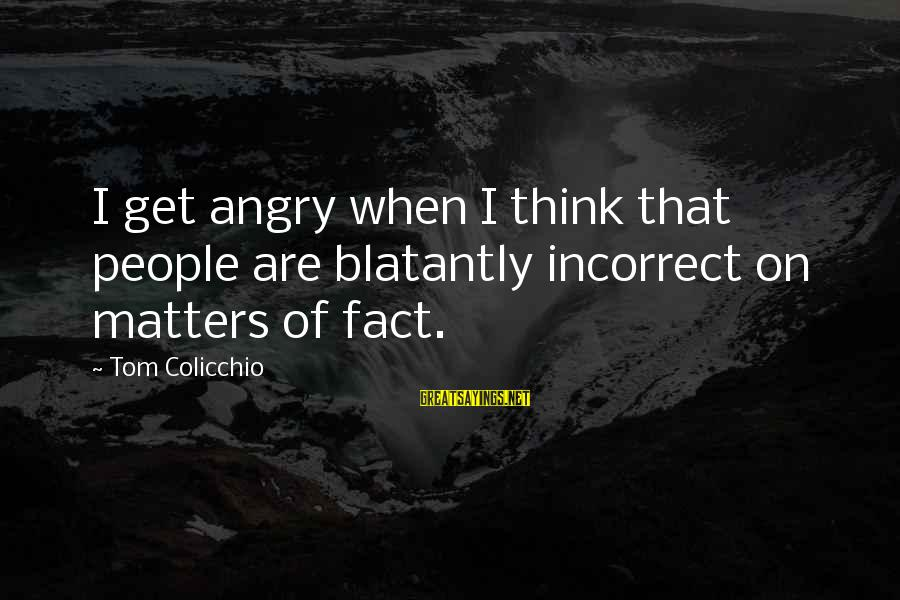 Tom Colicchio Sayings By Tom Colicchio: I get angry when I think that people are blatantly incorrect on matters of fact.