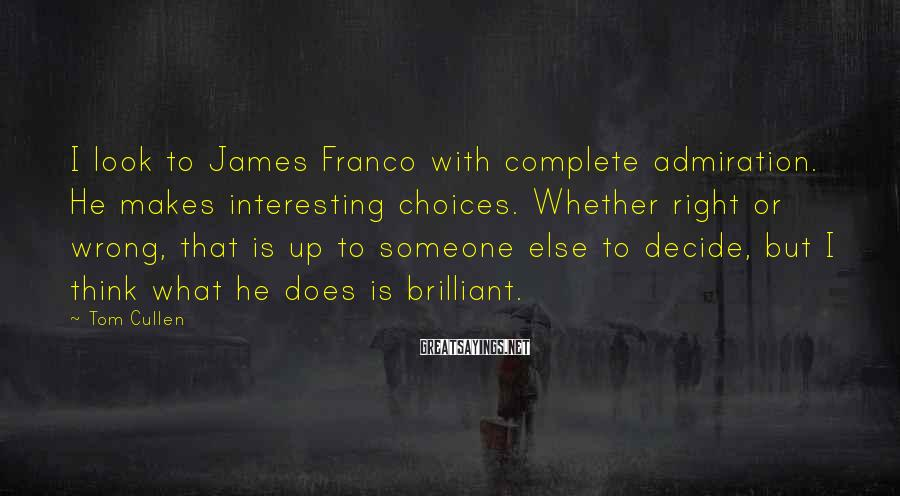 Tom Cullen Sayings: I look to James Franco with complete admiration. He makes interesting choices. Whether right or
