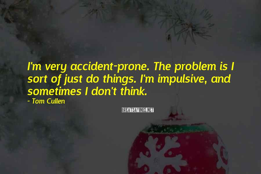 Tom Cullen Sayings: I'm very accident-prone. The problem is I sort of just do things. I'm impulsive, and