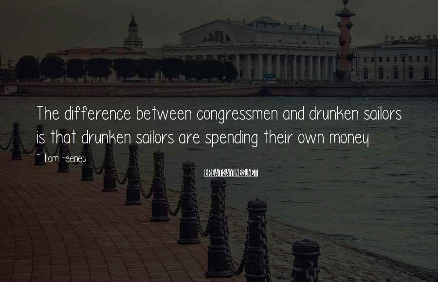 Tom Feeney Sayings: The difference between congressmen and drunken sailors is that drunken sailors are spending their own