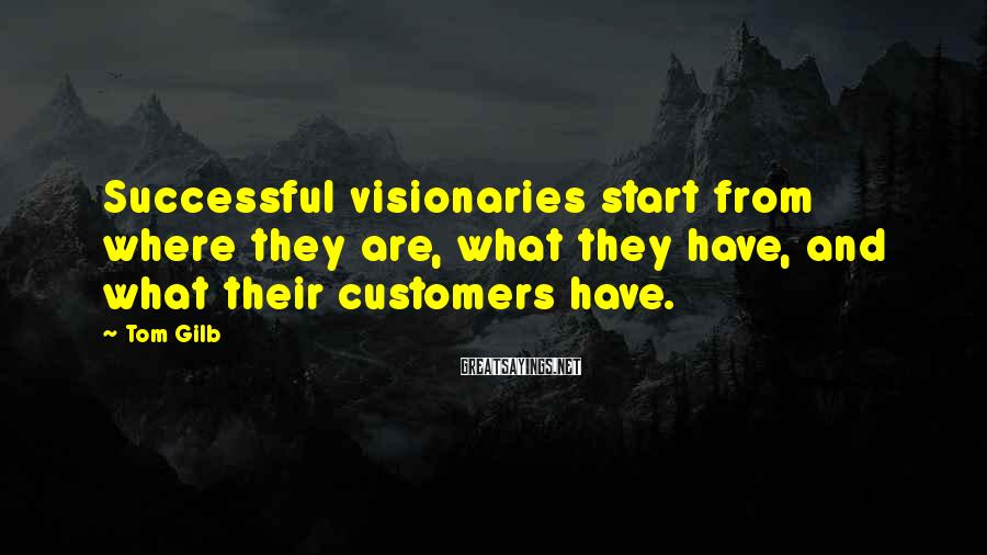 Tom Gilb Sayings: Successful visionaries start from where they are, what they have, and what their customers have.