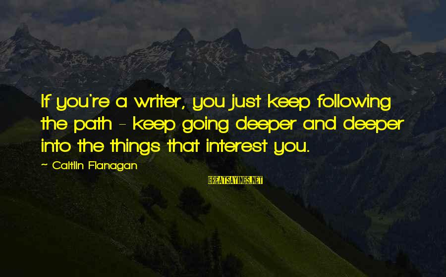 Tom Gunning Sayings By Caitlin Flanagan: If you're a writer, you just keep following the path - keep going deeper and
