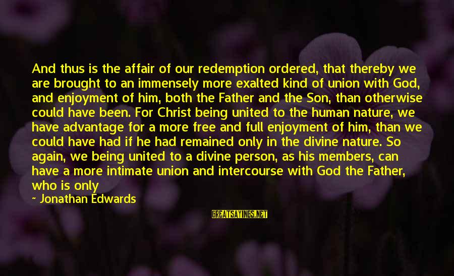 Tom Gunning Sayings By Jonathan Edwards: And thus is the affair of our redemption ordered, that thereby we are brought to