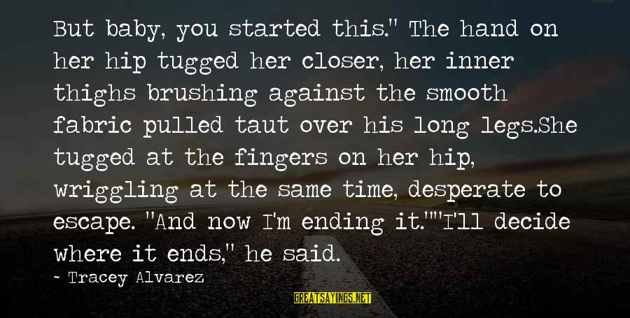 """Tom Gunning Sayings By Tracey Alvarez: But baby, you started this."""" The hand on her hip tugged her closer, her inner"""