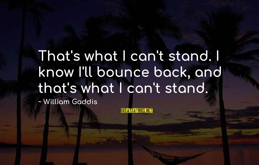 Tom Gunning Sayings By William Gaddis: That's what I can't stand. I know I'll bounce back, and that's what I can't