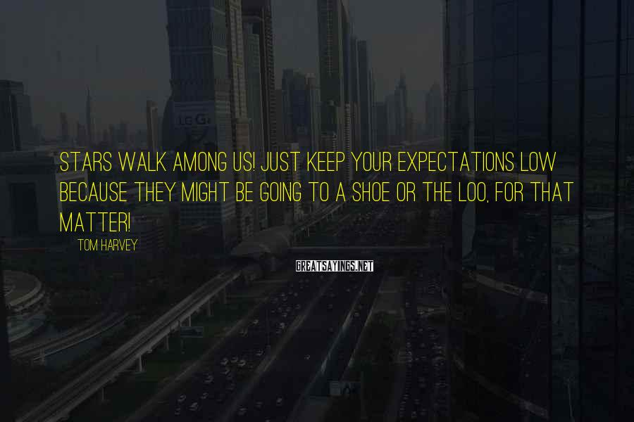 Tom Harvey Sayings: Stars walk among us! Just keep your expectations low because they might be going to