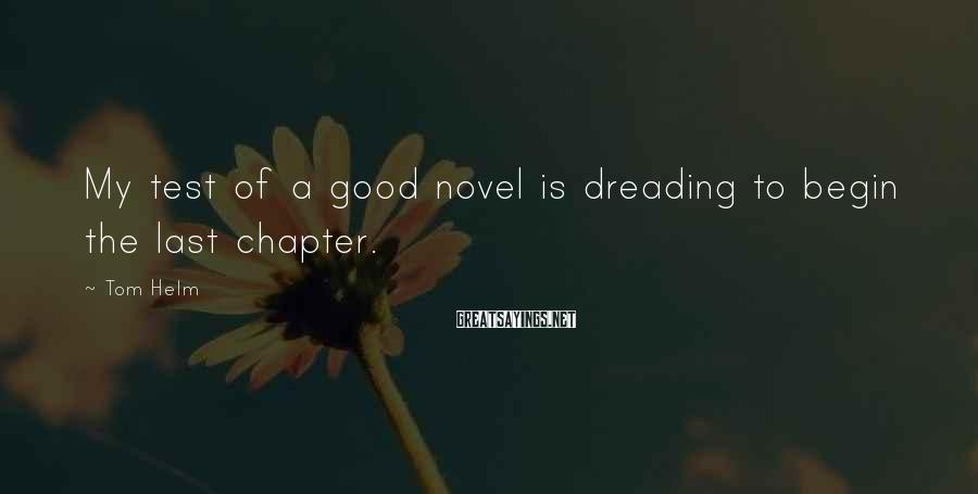 Tom Helm Sayings: My test of a good novel is dreading to begin the last chapter.