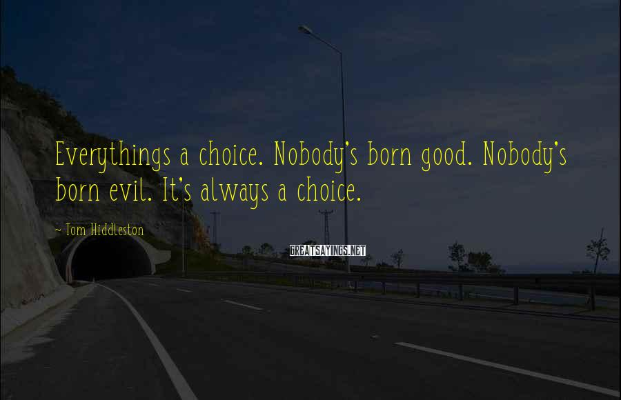 Tom Hiddleston Sayings: Everythings a choice. Nobody's born good. Nobody's born evil. It's always a choice.