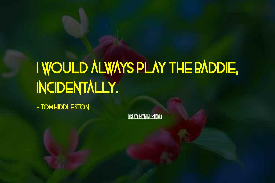 Tom Hiddleston Sayings: I would always play the baddie, incidentally.