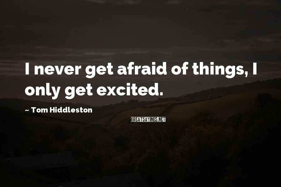 Tom Hiddleston Sayings: I never get afraid of things, I only get excited.