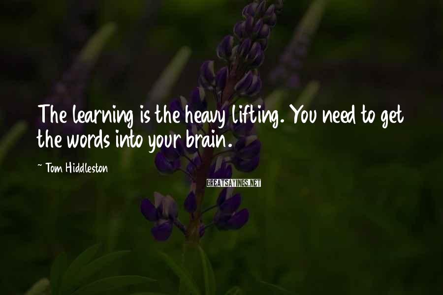 Tom Hiddleston Sayings: The learning is the heavy lifting. You need to get the words into your brain.