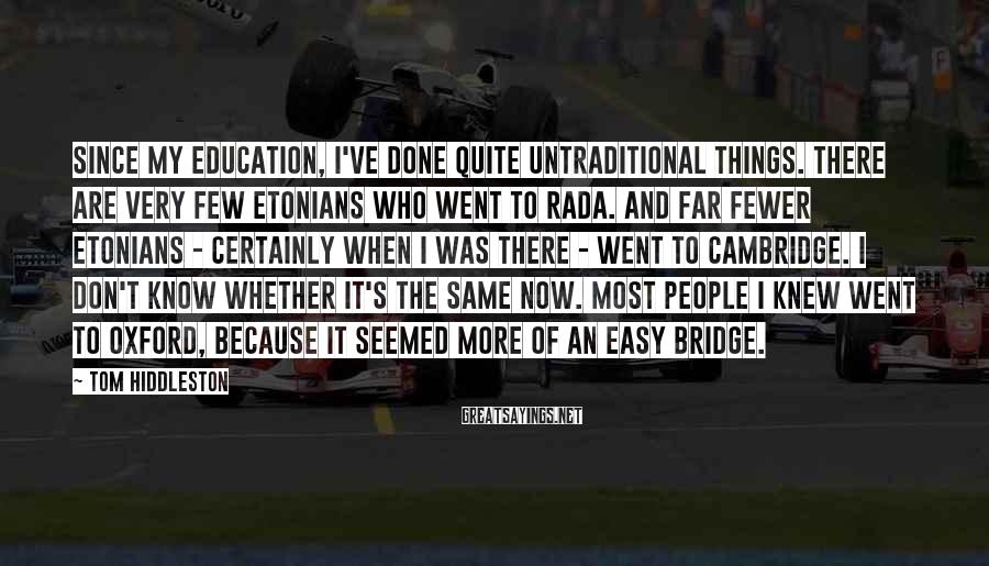 Tom Hiddleston Sayings: Since my education, I've done quite untraditional things. There are very few Etonians who went