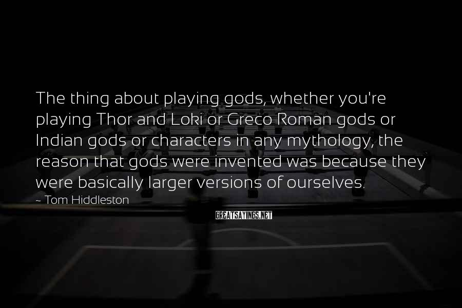 Tom Hiddleston Sayings: The thing about playing gods, whether you're playing Thor and Loki or Greco Roman gods