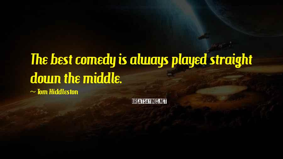 Tom Hiddleston Sayings: The best comedy is always played straight down the middle.
