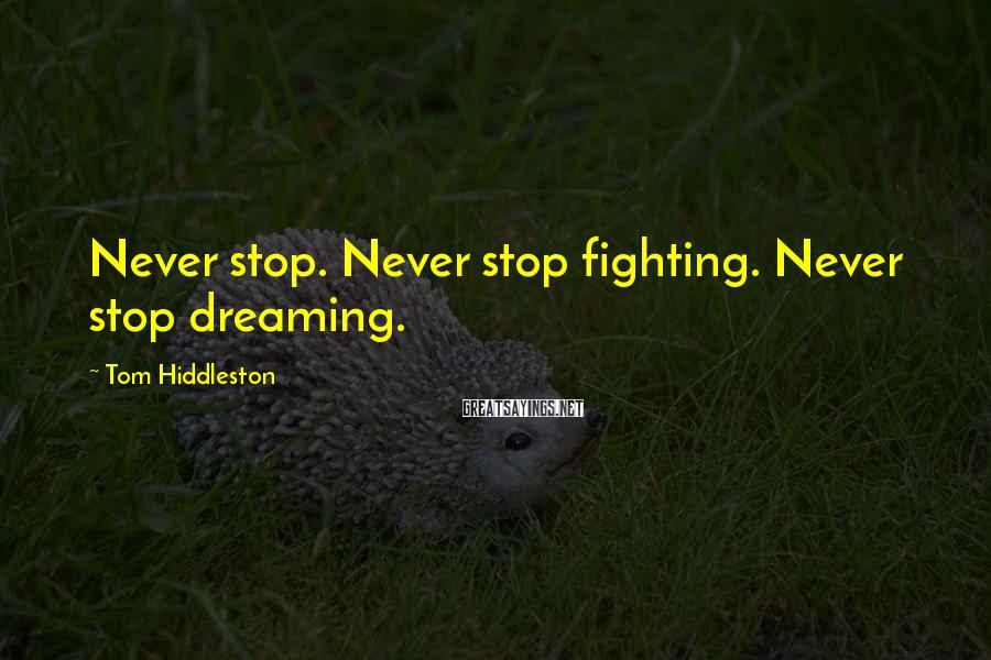 Tom Hiddleston Sayings: Never stop. Never stop fighting. Never stop dreaming.
