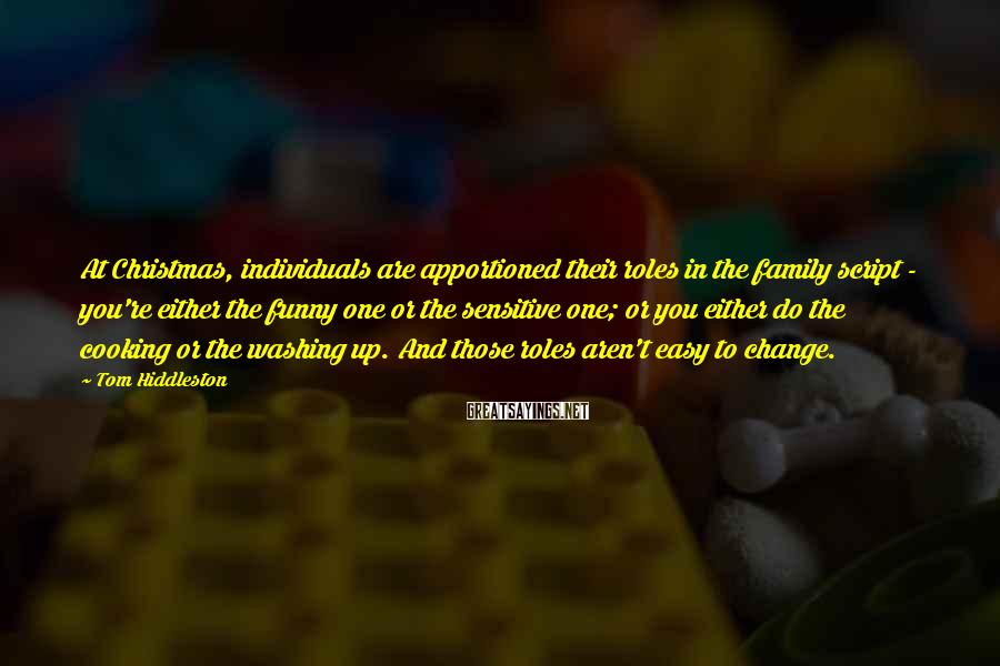 Tom Hiddleston Sayings: At Christmas, individuals are apportioned their roles in the family script - you're either the