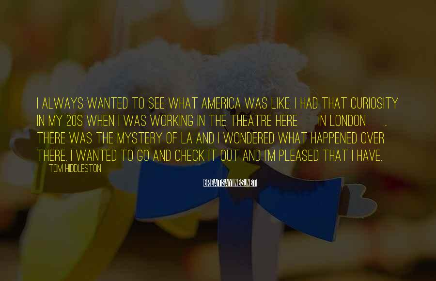 Tom Hiddleston Sayings: I always wanted to see what America was like. I had that curiosity in my