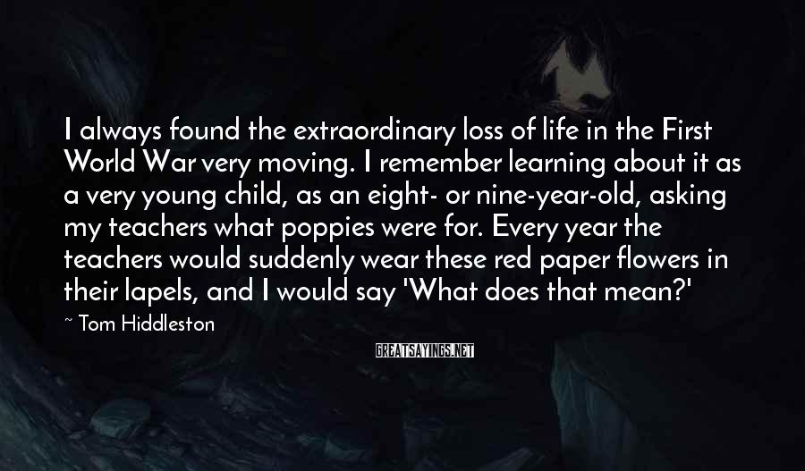 Tom Hiddleston Sayings: I always found the extraordinary loss of life in the First World War very moving.