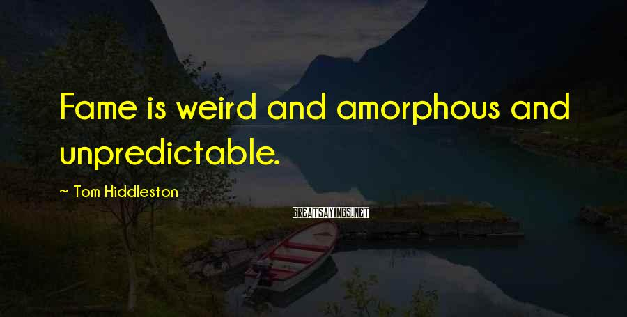 Tom Hiddleston Sayings: Fame is weird and amorphous and unpredictable.