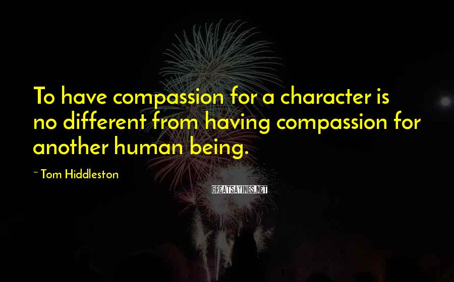 Tom Hiddleston Sayings: To have compassion for a character is no different from having compassion for another human