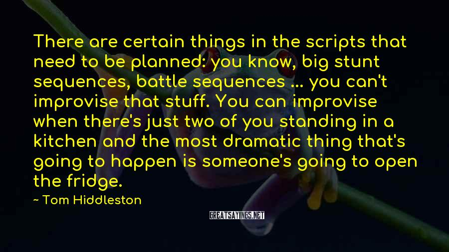 Tom Hiddleston Sayings: There are certain things in the scripts that need to be planned: you know, big