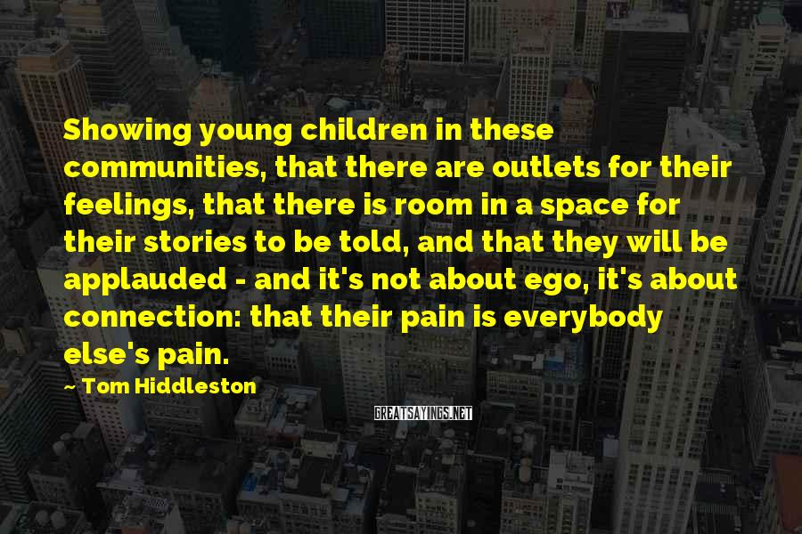 Tom Hiddleston Sayings: Showing young children in these communities, that there are outlets for their feelings, that there