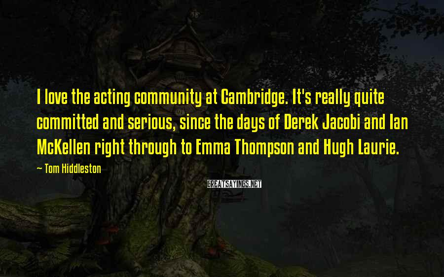 Tom Hiddleston Sayings: I love the acting community at Cambridge. It's really quite committed and serious, since the