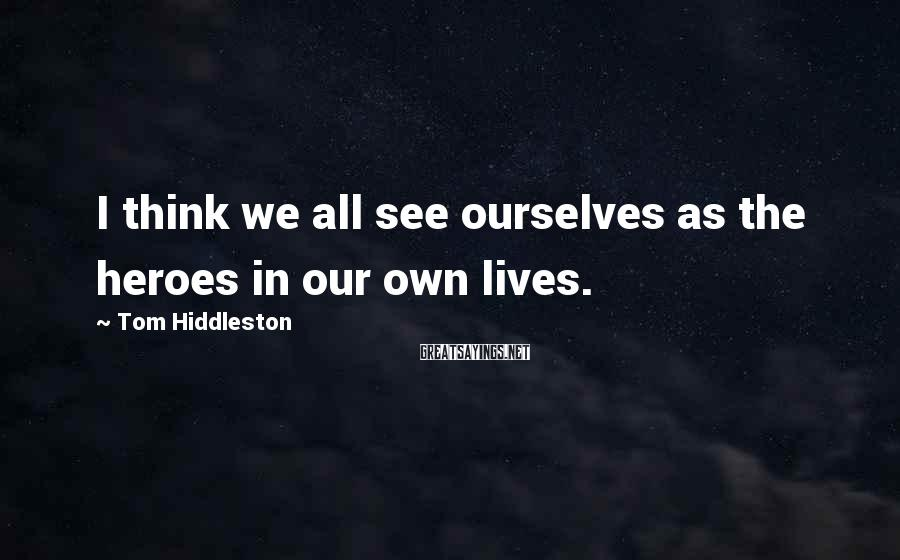 Tom Hiddleston Sayings: I think we all see ourselves as the heroes in our own lives.