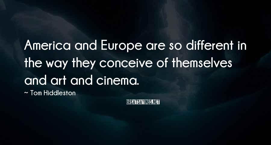 Tom Hiddleston Sayings: America and Europe are so different in the way they conceive of themselves and art