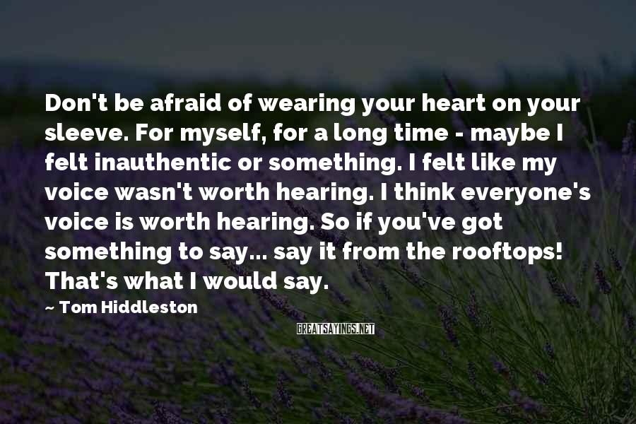 Tom Hiddleston Sayings: Don't be afraid of wearing your heart on your sleeve. For myself, for a long