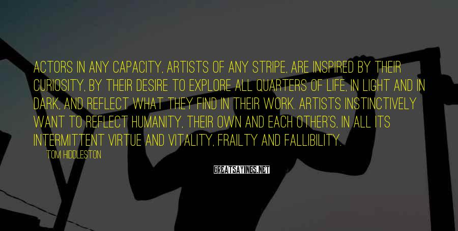 Tom Hiddleston Sayings: Actors in any capacity, artists of any stripe, are inspired by their curiosity, by their
