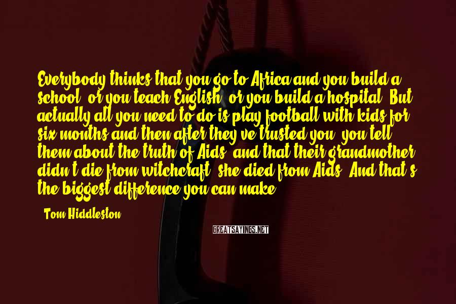 Tom Hiddleston Sayings: Everybody thinks that you go to Africa and you build a school, or you teach