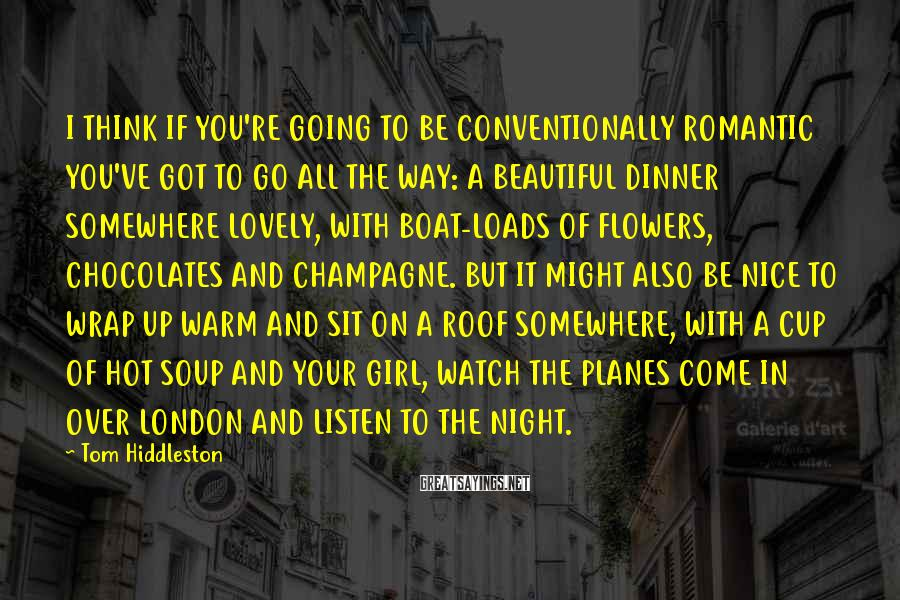 Tom Hiddleston Sayings: I THINK IF YOU'RE GOING TO BE CONVENTIONALLY ROMANTIC YOU'VE GOT TO GO ALL THE
