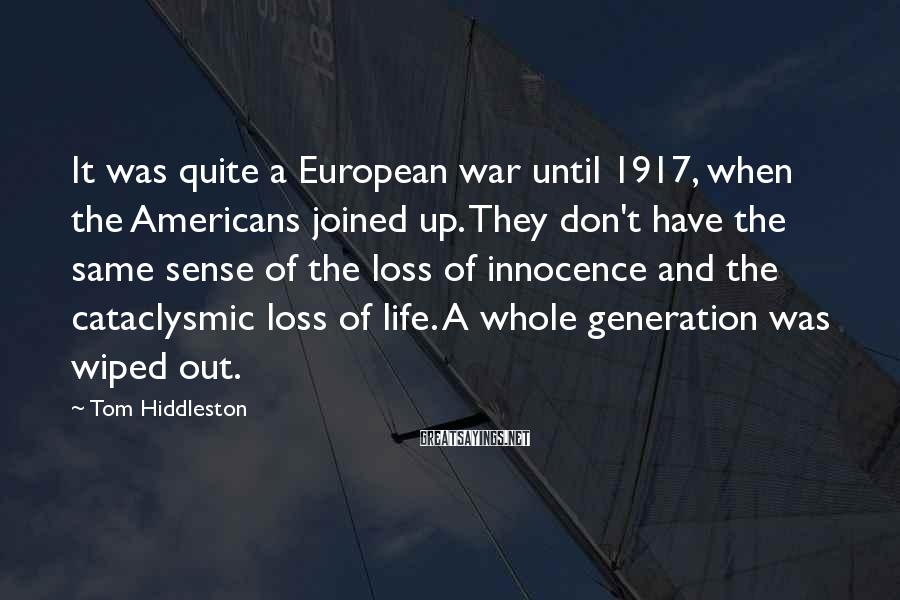 Tom Hiddleston Sayings: It was quite a European war until 1917, when the Americans joined up. They don't