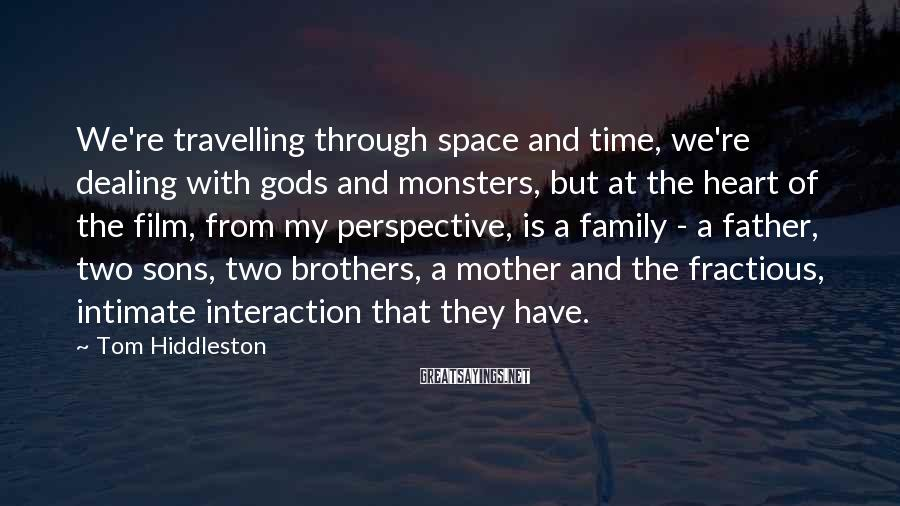 Tom Hiddleston Sayings: We're travelling through space and time, we're dealing with gods and monsters, but at the