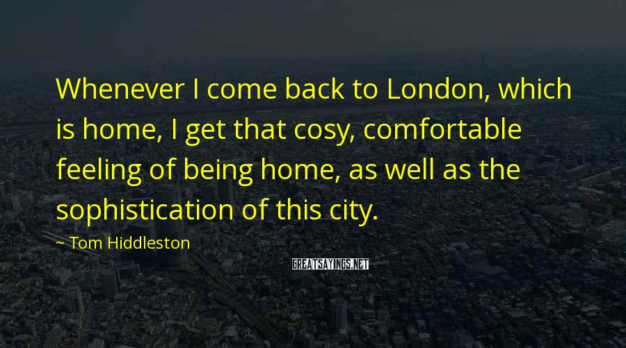 Tom Hiddleston Sayings: Whenever I come back to London, which is home, I get that cosy, comfortable feeling