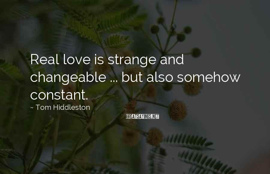 Tom Hiddleston Sayings: Real love is strange and changeable ... but also somehow constant.