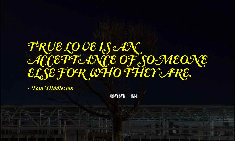 Tom Hiddleston Sayings: TRUE LOVE IS AN ACCEPTANCE OF SOMEONE ELSE FOR WHO THEY ARE.