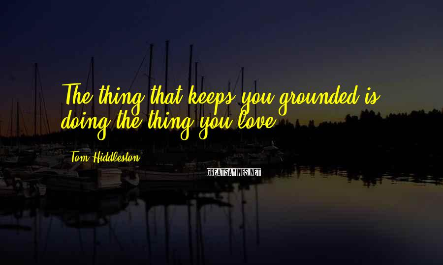 Tom Hiddleston Sayings: The thing that keeps you grounded is doing the thing you love.