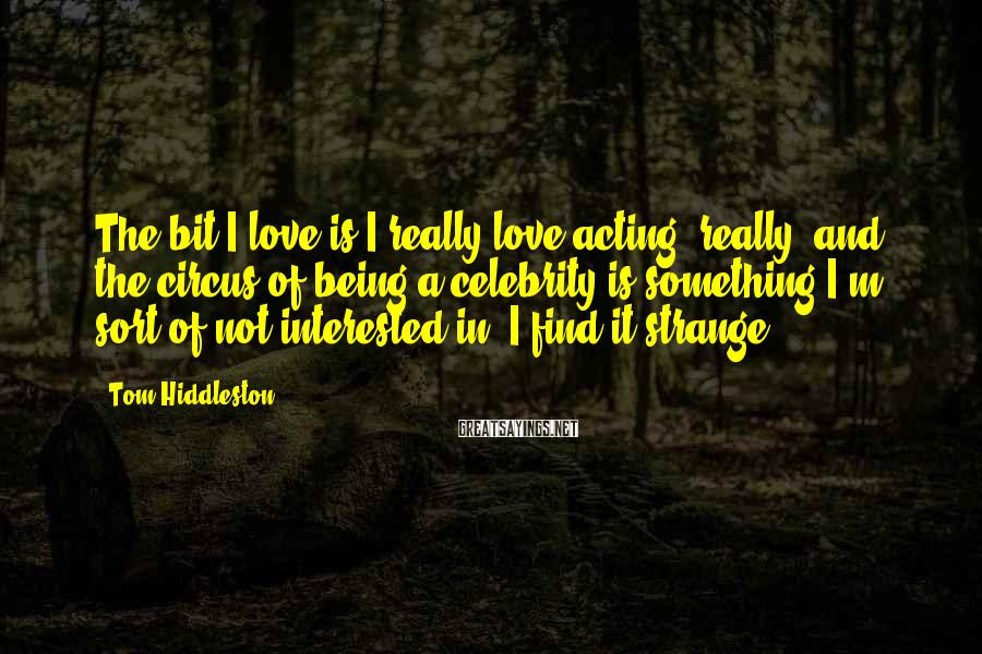 Tom Hiddleston Sayings: The bit I love is I really love acting, really, and the circus of being