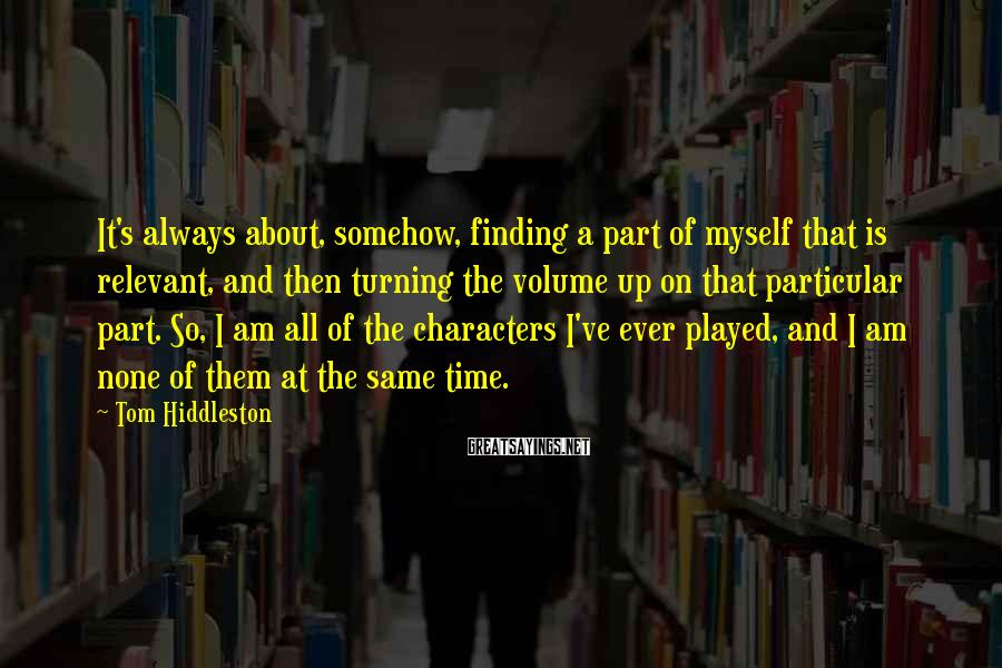 Tom Hiddleston Sayings: It's always about, somehow, finding a part of myself that is relevant, and then turning