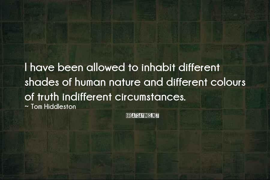 Tom Hiddleston Sayings: I have been allowed to inhabit different shades of human nature and different colours of