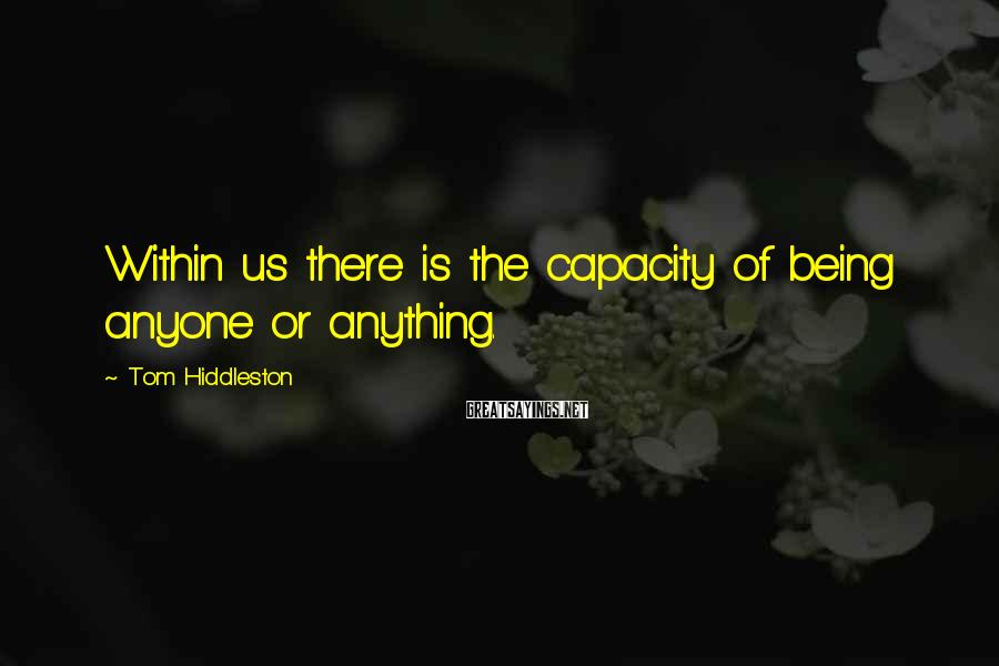 Tom Hiddleston Sayings: Within us there is the capacity of being anyone or anything.