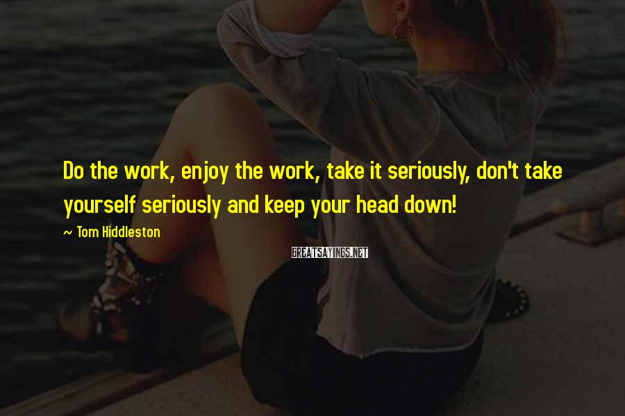 Tom Hiddleston Sayings: Do the work, enjoy the work, take it seriously, don't take yourself seriously and keep