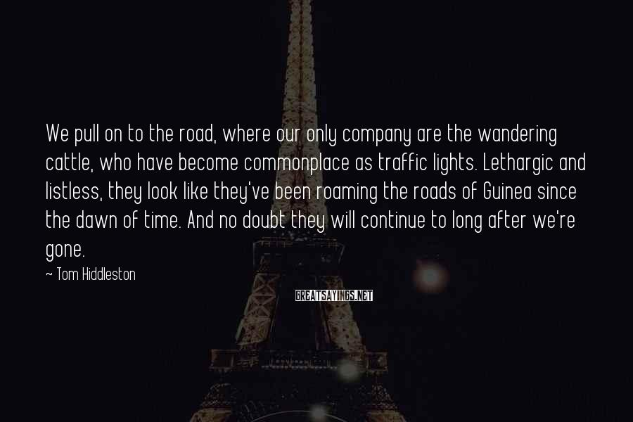 Tom Hiddleston Sayings: We pull on to the road, where our only company are the wandering cattle, who