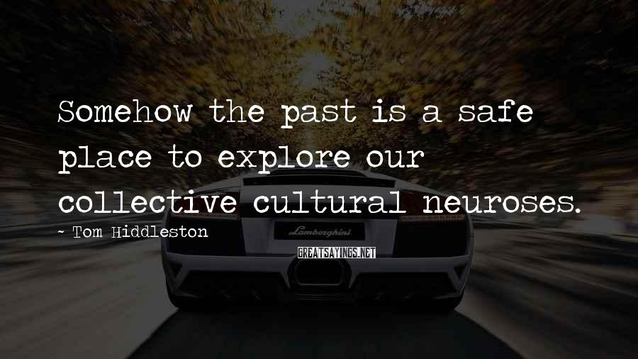 Tom Hiddleston Sayings: Somehow the past is a safe place to explore our collective cultural neuroses.