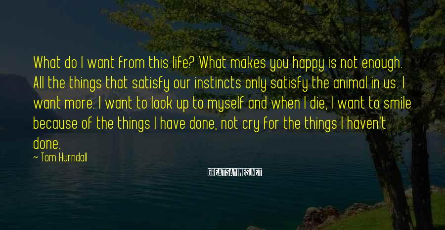 Tom Hurndall Sayings: What do I want from this life? What makes you happy is not enough. All