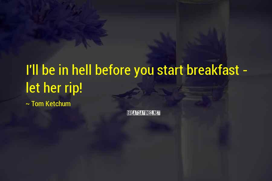 Tom Ketchum Sayings: I'll be in hell before you start breakfast - let her rip!